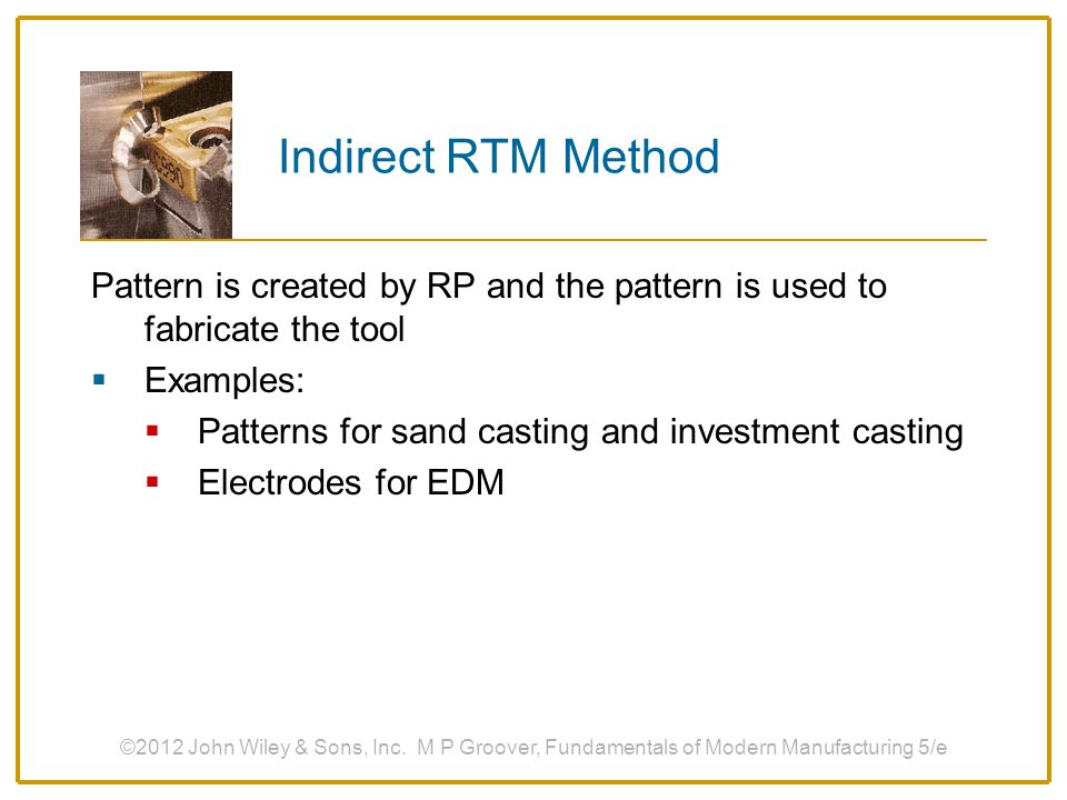 Indirect RTM Method Pattern is created by RP and the pattern is used to fabricate the tool  Examples:  Patterns for sand casting and investment cast