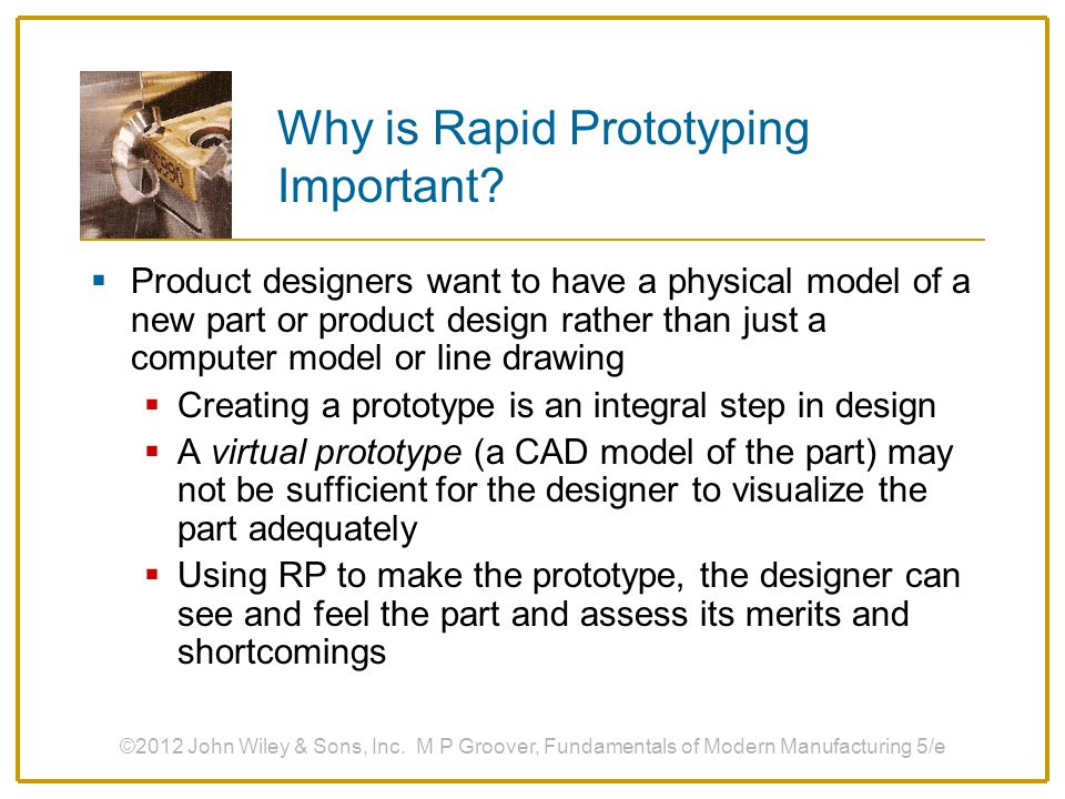 Why is Rapid Prototyping Important?  Product designers want to have a physical model of a new part or product design rather than just a computer mode