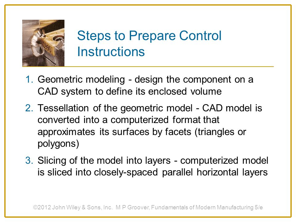 Steps to Prepare Control Instructions 1.Geometric modeling - design the component on a CAD system to define its enclosed volume 2.Tessellation of the