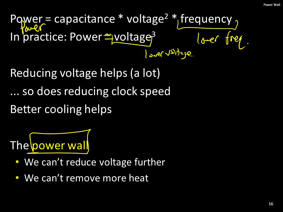 16 Power Wall Power = capacitance * voltage 2 * frequency In practice: Power ~ voltage 3 Reducing voltage helps (a lot)...