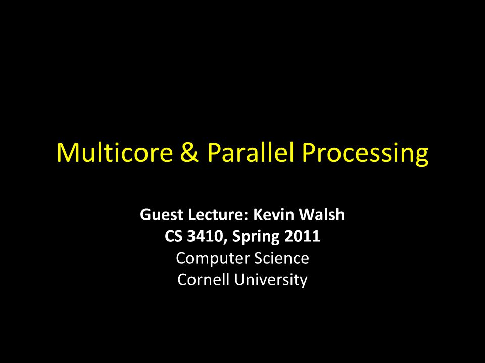 Multicore & Parallel Processing Guest Lecture: Kevin Walsh CS 3410, Spring 2011 Computer Science Cornell University
