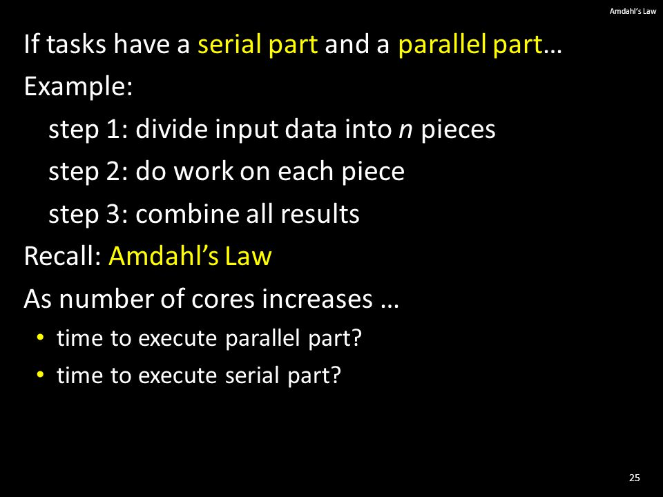 25 Amdahl's Law If tasks have a serial part and a parallel part… Example: step 1: divide input data into n pieces step 2: do work on each piece step 3: combine all results Recall: Amdahl's Law As number of cores increases … time to execute parallel part.