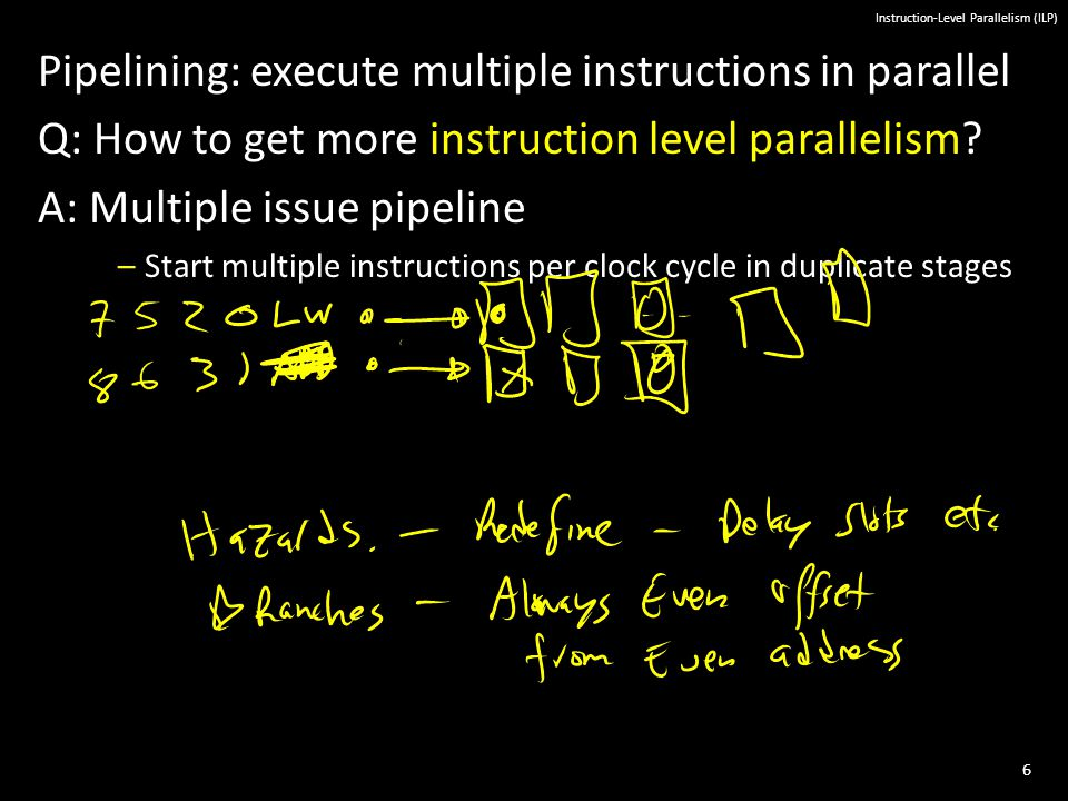 6 Instruction-Level Parallelism (ILP) Pipelining: execute multiple instructions in parallel Q: How to get more instruction level parallelism.