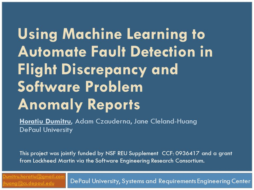 Using Machine Learning to Automate Fault Detection in Flight Discrepancy and Software Problem Anomaly Reports Horatiu Dumitru, Adam Czauderna, Jane Cleland-Huang DePaul University DePaul University, Systems and Requirements Engineering Center Dumitru.horatiu@gmail.com jhuang@cs.depaul.edu This project was jointly funded by NSF REU Supplement CCF: 0936417 and a grant from Lockheed Martin via the Software Engineering Research Consortium.