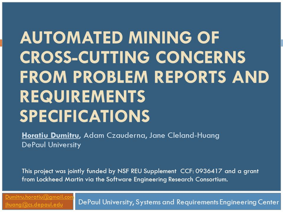 AUTOMATED MINING OF CROSS-CUTTING CONCERNS FROM PROBLEM REPORTS AND REQUIREMENTS SPECIFICATIONS Horatiu Dumitru, Adam Czauderna, Jane Cleland-Huang DePaul University DePaul University, Systems and Requirements Engineering Center Dumitru.horatiu@gmail.com jhuang@cs.depaul.edu This project was jointly funded by NSF REU Supplement CCF: 0936417 and a grant from Lockheed Martin via the Software Engineering Research Consortium.