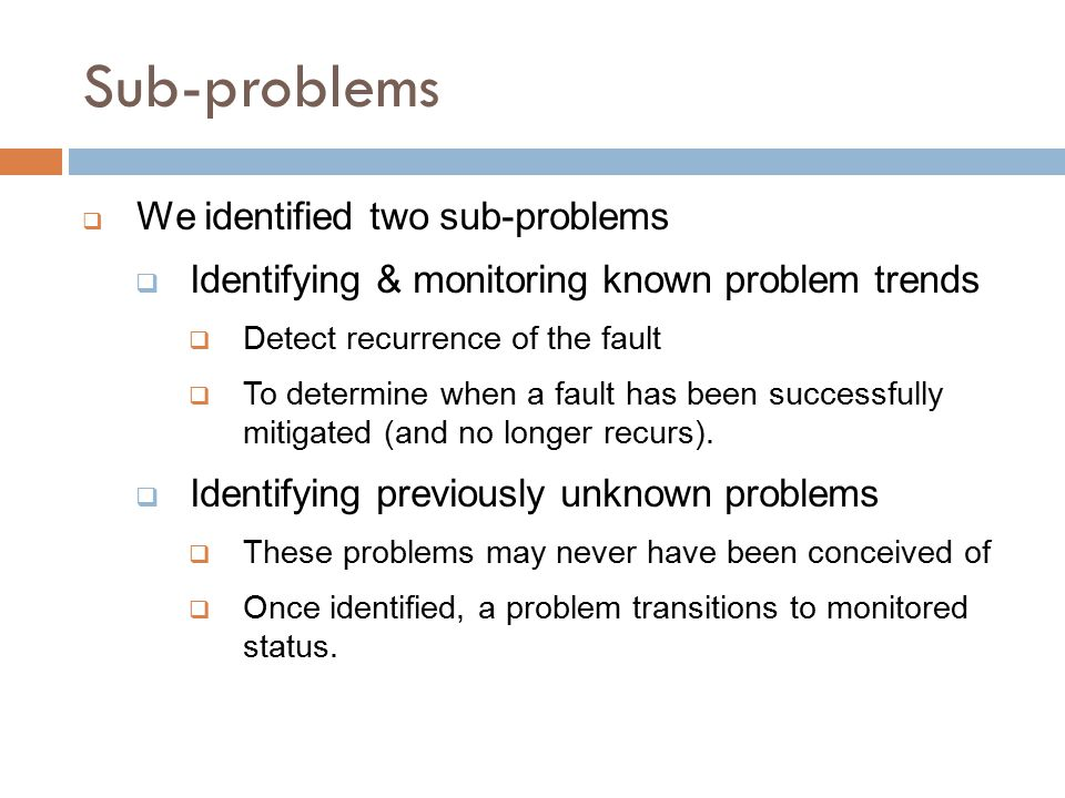 Sub-problems  We identified two sub-problems  Identifying & monitoring known problem trends  Detect recurrence of the fault  To determine when a fault has been successfully mitigated (and no longer recurs).