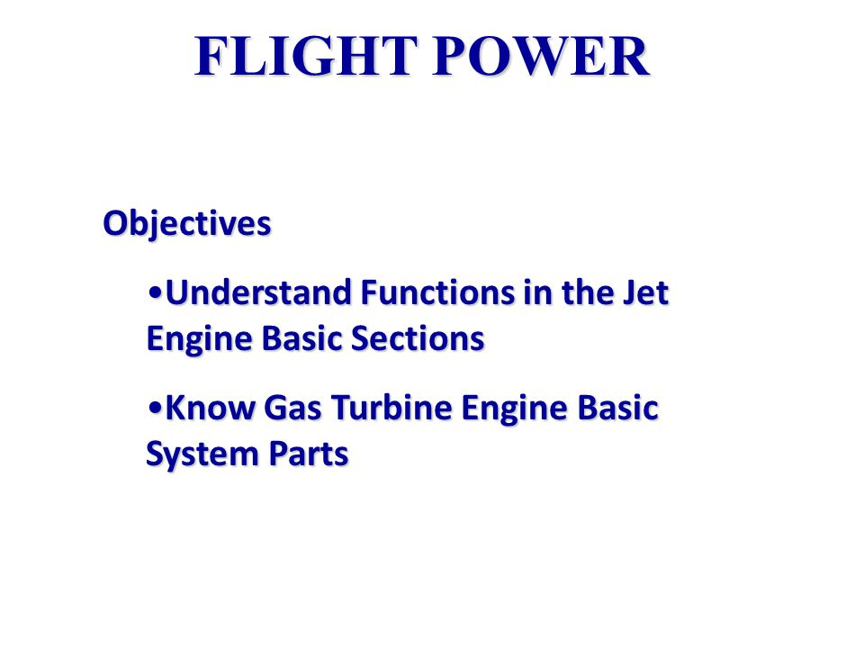 FLIGHT POWER Objectives Understand Functions in the Jet Engine Basic SectionsUnderstand Functions in the Jet Engine Basic Sections Know Gas Turbine Engine Basic System PartsKnow Gas Turbine Engine Basic System Parts