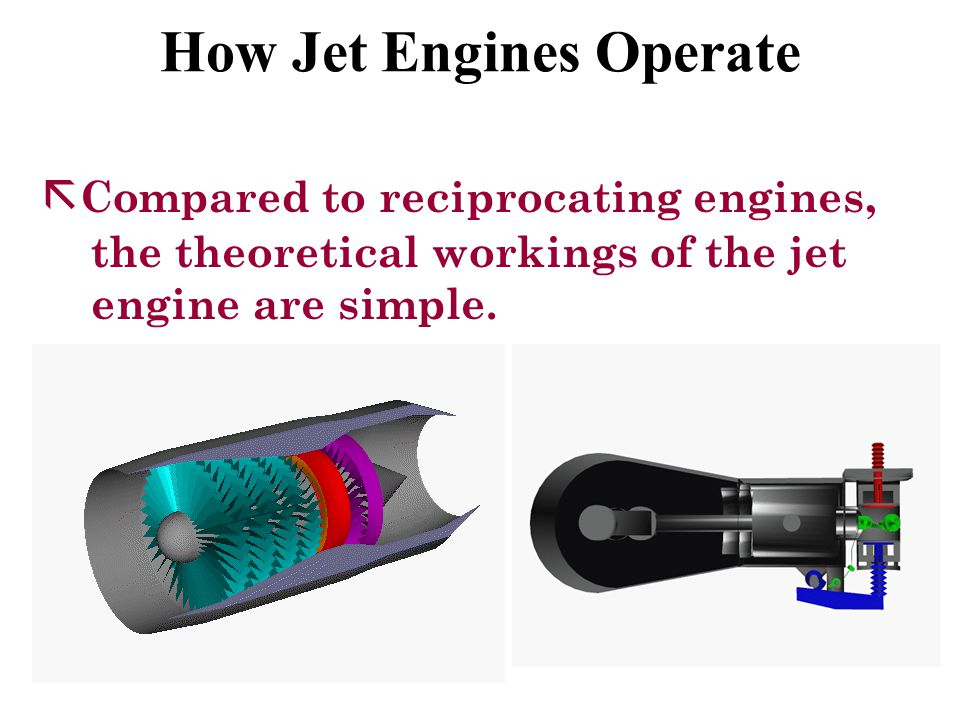 Turbojet Engines ã Most widely used jet engine in the world ã Same basic operational sequence q Air enters through the intake section q Goes through the mechanical compressor q Forced into the combustion chamber, mixes with fuel, and burns q Escapes out through the exhaust nozzle = THRUST