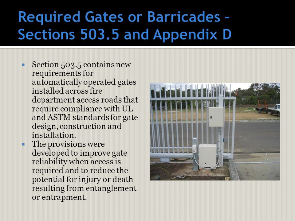  Section 503.5 contains new requirements for automatically operated gates installed across fire department access roads that require compliance with UL and ASTM standards for gate design, construction and installation.