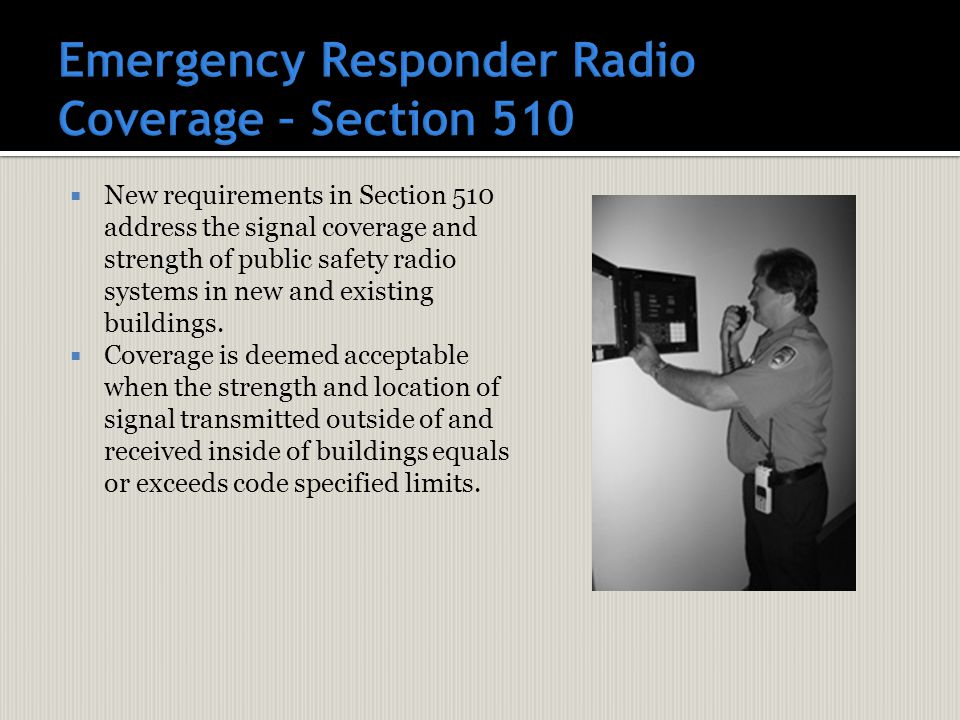  New requirements in Section 510 address the signal coverage and strength of public safety radio systems in new and existing buildings.