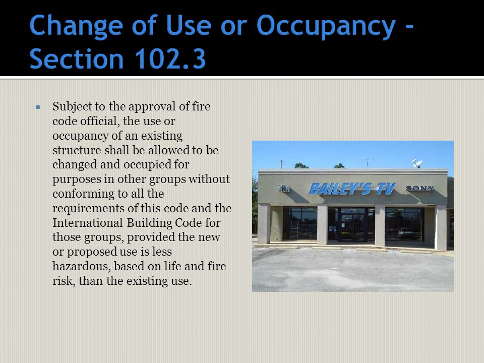  Subject to the approval of fire code official, the use or occupancy of an existing structure shall be allowed to be changed and occupied for purposes in other groups without conforming to all the requirements of this code and the International Building Code for those groups, provided the new or proposed use is less hazardous, based on life and fire risk, than the existing use.