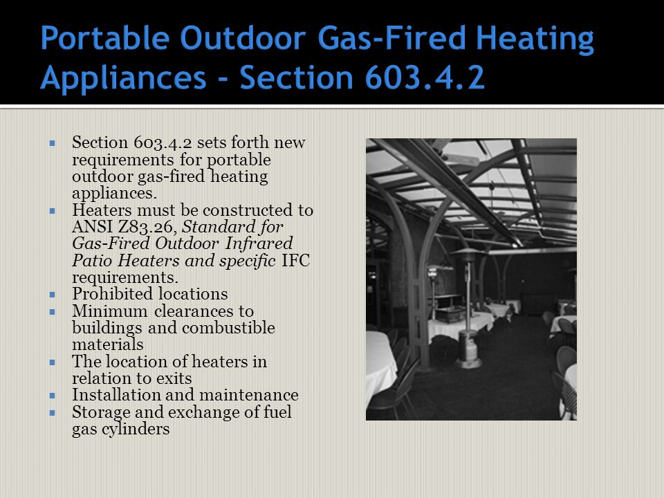  Section 603.4.2 sets forth new requirements for portable outdoor gas-fired heating appliances.  Heaters must be constructed to ANSI Z83.26, Standar