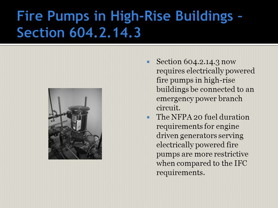  Section 604.2.14.3 now requires electrically powered fire pumps in high-rise buildings be connected to an emergency power branch circuit.