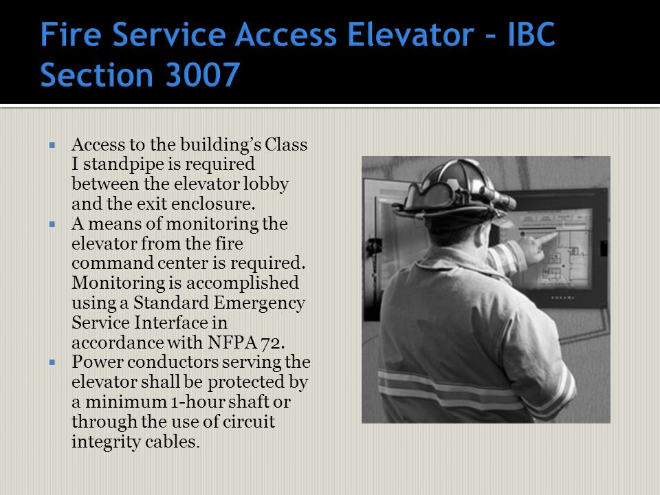  Access to the building's Class I standpipe is required between the elevator lobby and the exit enclosure.  A means of monitoring the elevator from