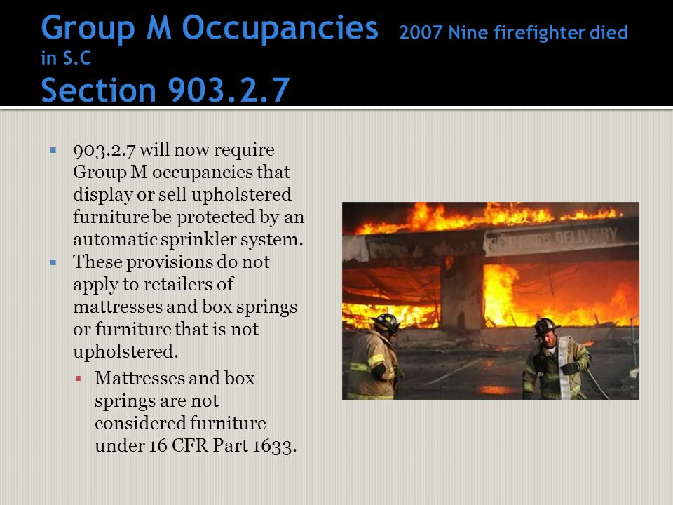  903.2.7 will now require Group M occupancies that display or sell upholstered furniture be protected by an automatic sprinkler system.