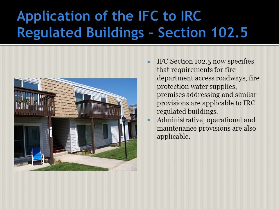  IFC Section 102.5 now specifies that requirements for fire department access roadways, fire protection water supplies, premises addressing and similar provisions are applicable to IRC regulated buildings.