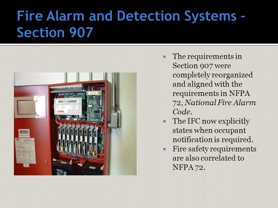  The requirements in Section 907 were completely reorganized and aligned with the requirements in NFPA 72, National Fire Alarm Code.