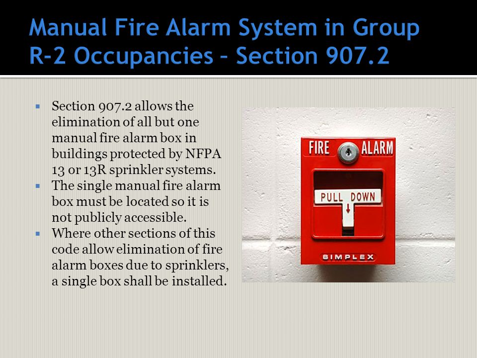  Section 907.2 allows the elimination of all but one manual fire alarm box in buildings protected by NFPA 13 or 13R sprinkler systems.