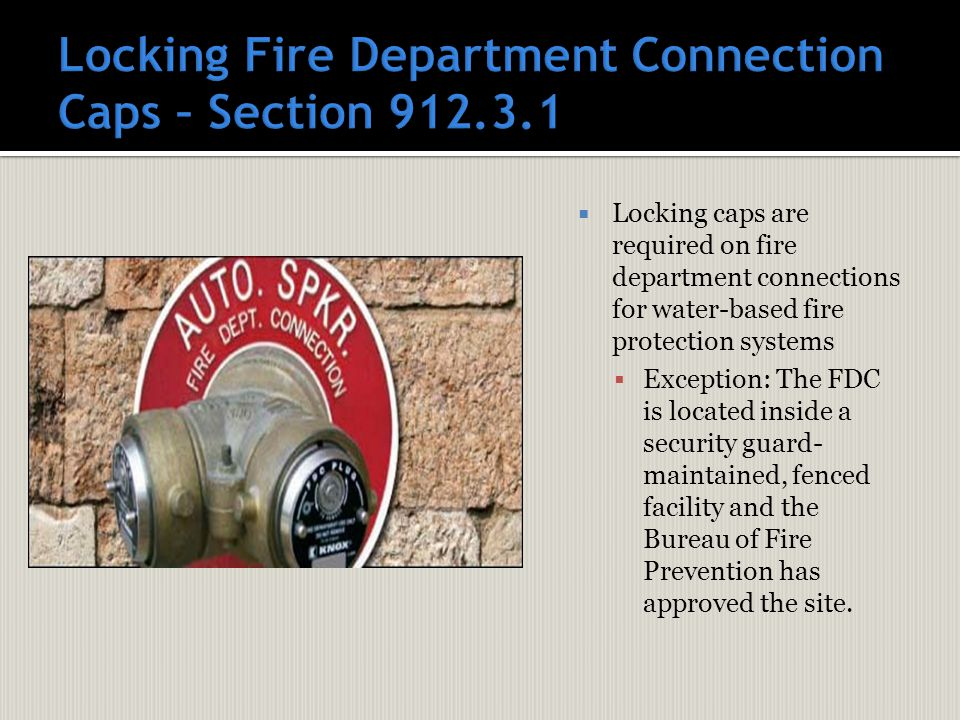  Locking caps are required on fire department connections for water-based fire protection systems  Exception: The FDC is located inside a security guard- maintained, fenced facility and the Bureau of Fire Prevention has approved the site.
