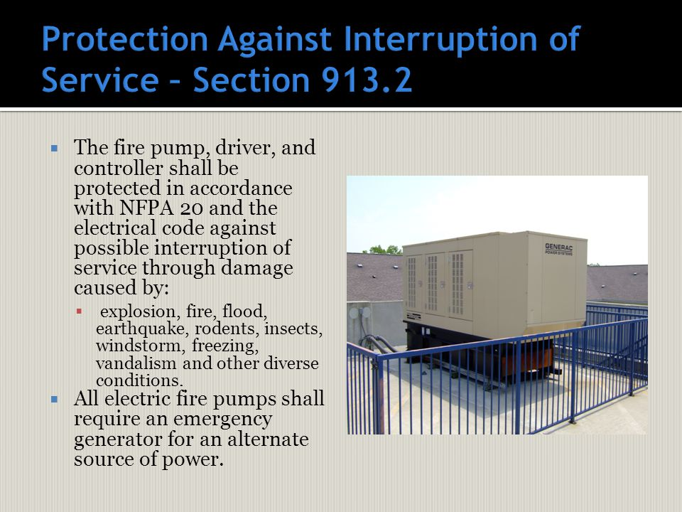 The fire pump, driver, and controller shall be protected in accordance with NFPA 20 and the electrical code against possible interruption of service