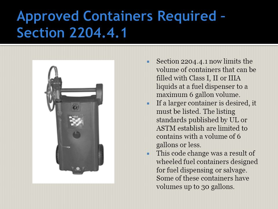  Section 2204.4.1 now limits the volume of containers that can be filled with Class I, II or IIIA liquids at a fuel dispenser to a maximum 6 gallon volume.