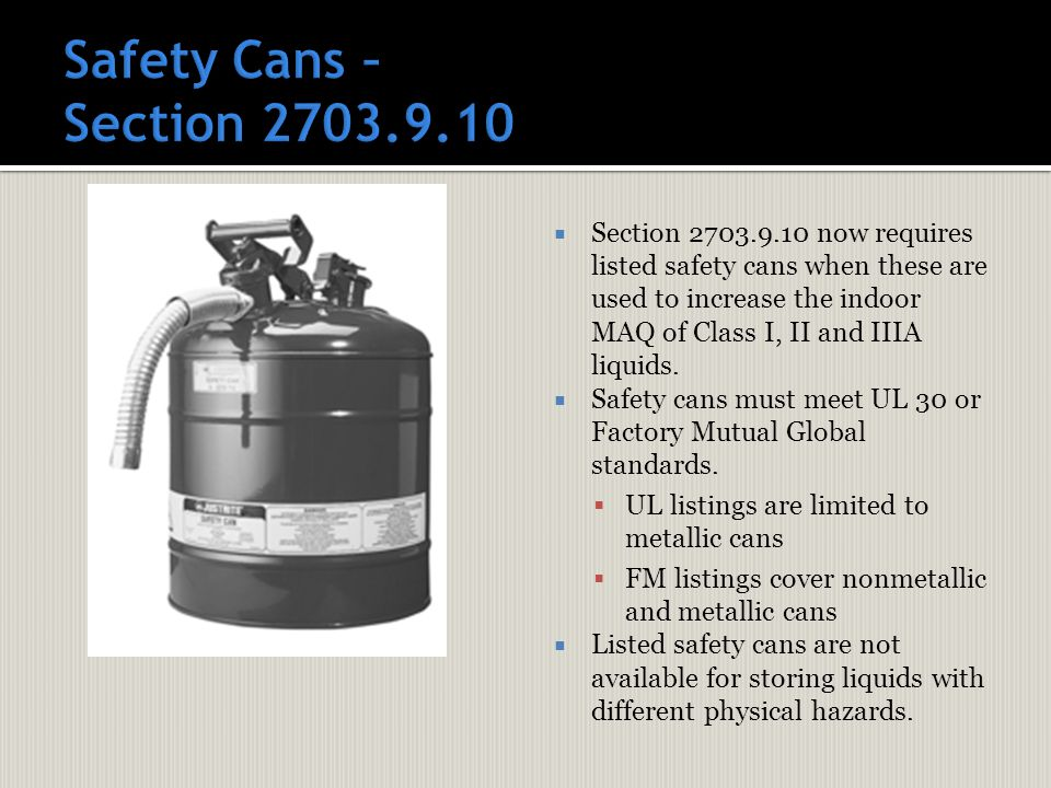  Section 2703.9.10 now requires listed safety cans when these are used to increase the indoor MAQ of Class I, II and IIIA liquids.  Safety cans must