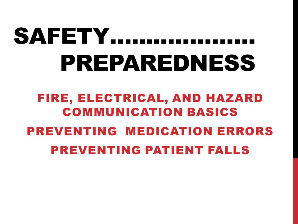 SAFETY…....…………. PREPAREDNESS FIRE, ELECTRICAL, AND HAZARD COMMUNICATION BASICS PREVENTING MEDICATION ERRORS PREVENTING PATIENT FALLS