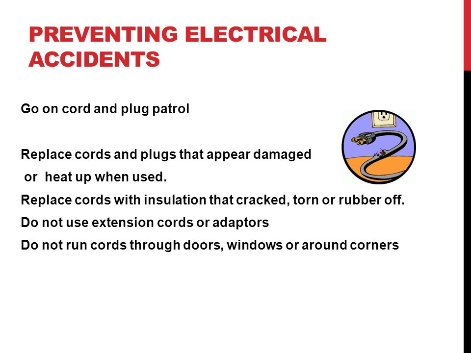 PREVENTING ELECTRICAL ACCIDENTS Go on cord and plug patrol Replace cords and plugs that appear damaged or heat up when used.