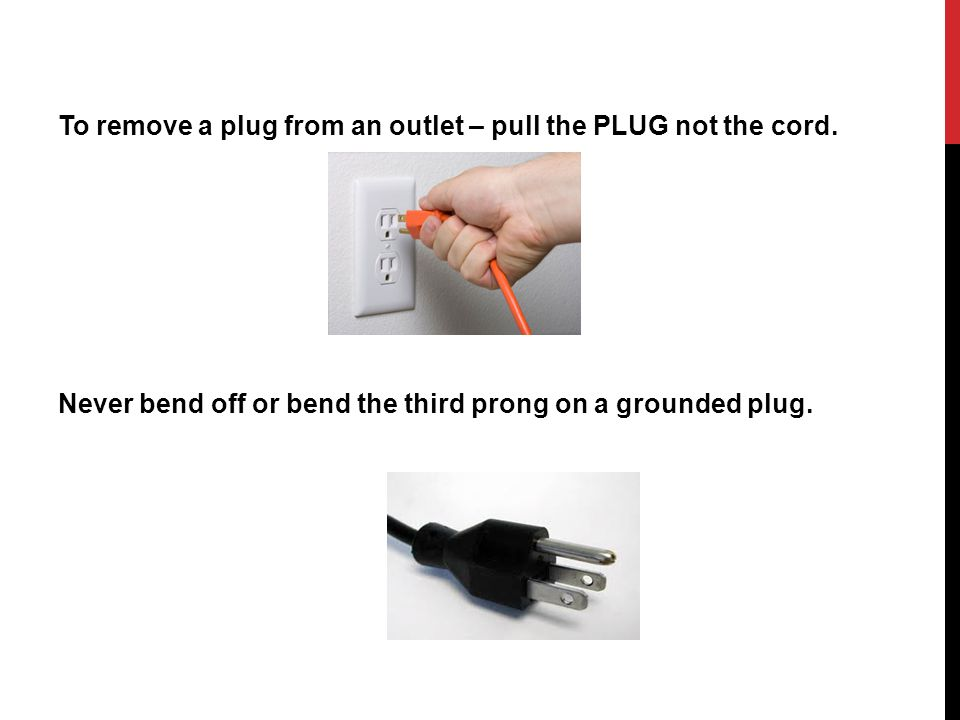 To remove a plug from an outlet – pull the PLUG not the cord.
