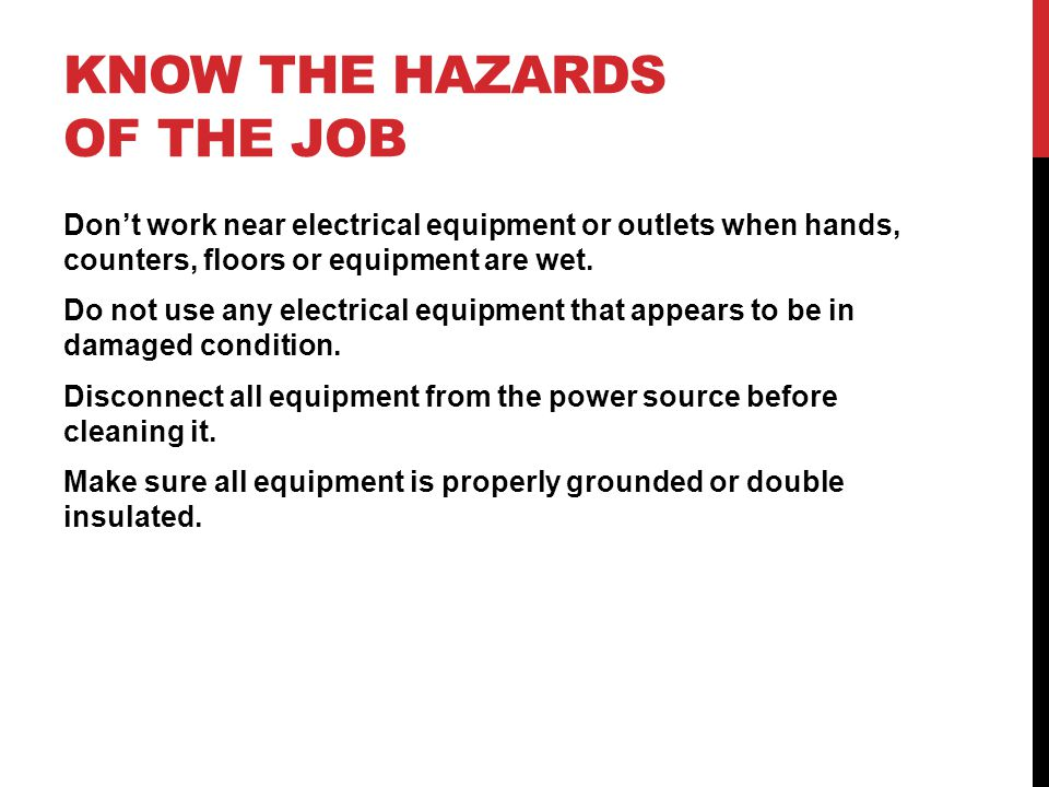 KNOW THE HAZARDS OF THE JOB Don't work near electrical equipment or outlets when hands, counters, floors or equipment are wet.