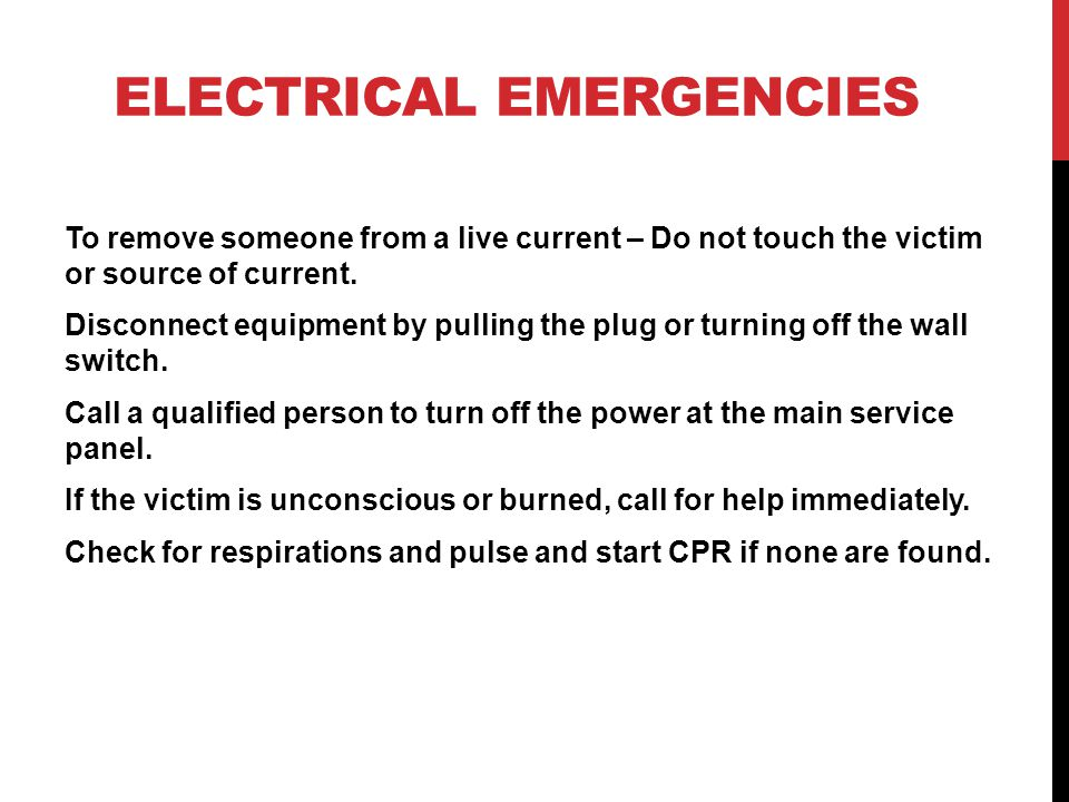 ELECTRICAL EMERGENCIES To remove someone from a live current – Do not touch the victim or source of current.