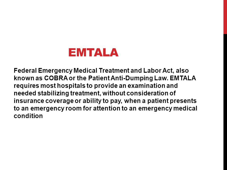 EMTALA Federal Emergency Medical Treatment and Labor Act, also known as COBRA or the Patient Anti-Dumping Law.