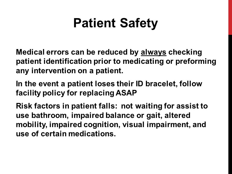 Patient Safety Medical errors can be reduced by always checking patient identification prior to medicating or preforming any intervention on a patient.