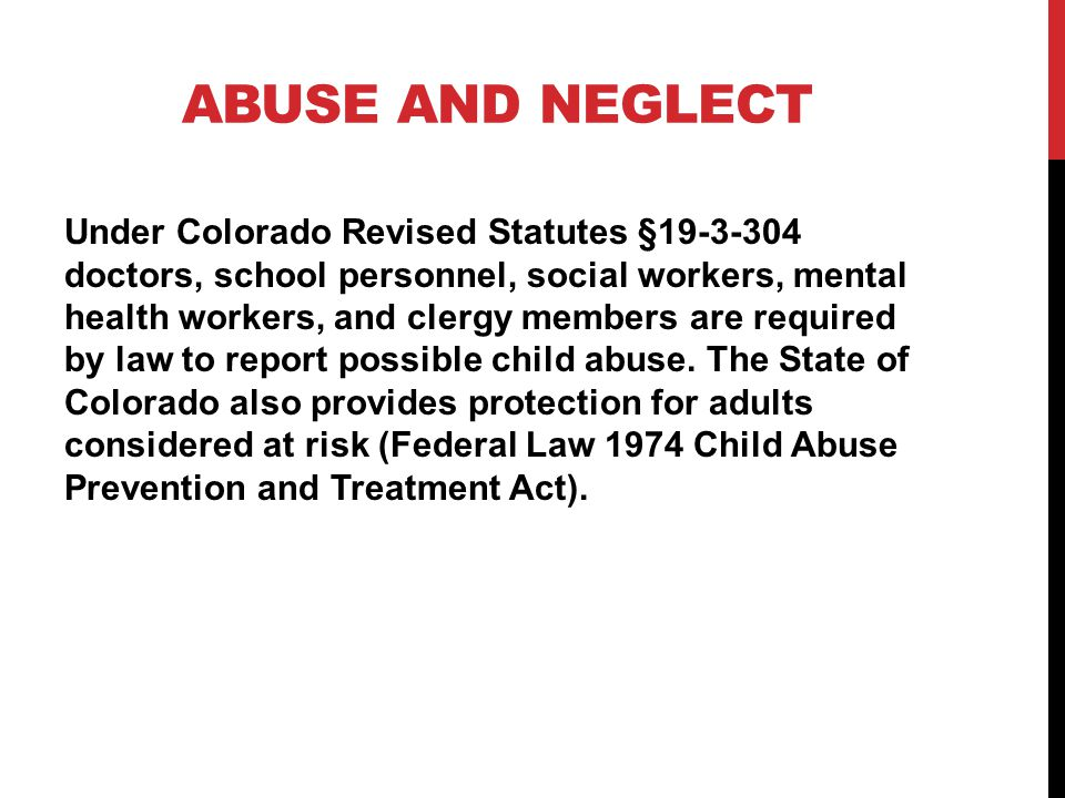 ABUSE AND NEGLECT Under Colorado Revised Statutes §19-3-304 doctors, school personnel, social workers, mental health workers, and clergy members are required by law to report possible child abuse.