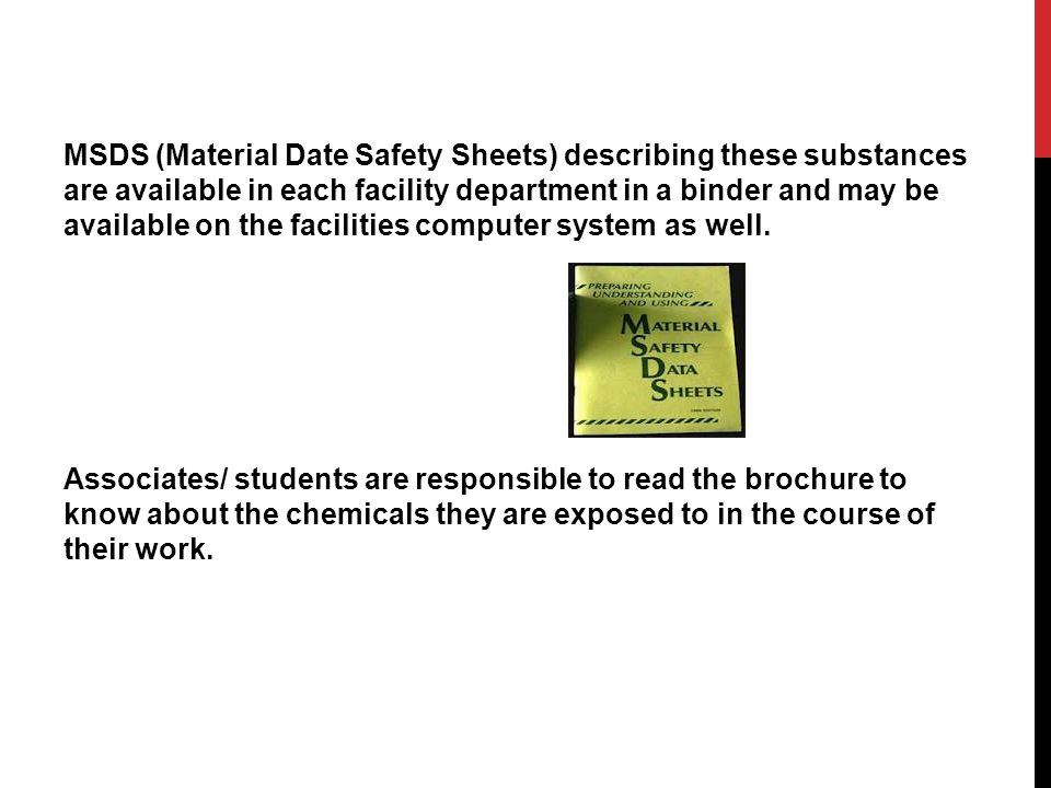 MSDS (Material Date Safety Sheets) describing these substances are available in each facility department in a binder and may be available on the facilities computer system as well.
