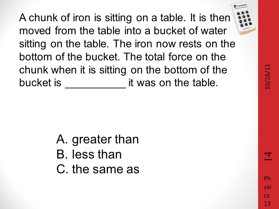 A chunk of iron is sitting on a table. It is then moved from the table into a bucket of water sitting on the table. The iron now rests on the bottom o
