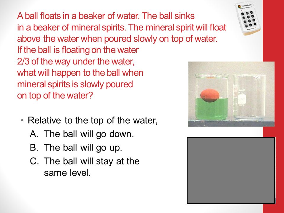 A ball floats in a beaker of water. The ball sinks in a beaker of mineral spirits. The mineral spirit will float above the water when poured slowly on