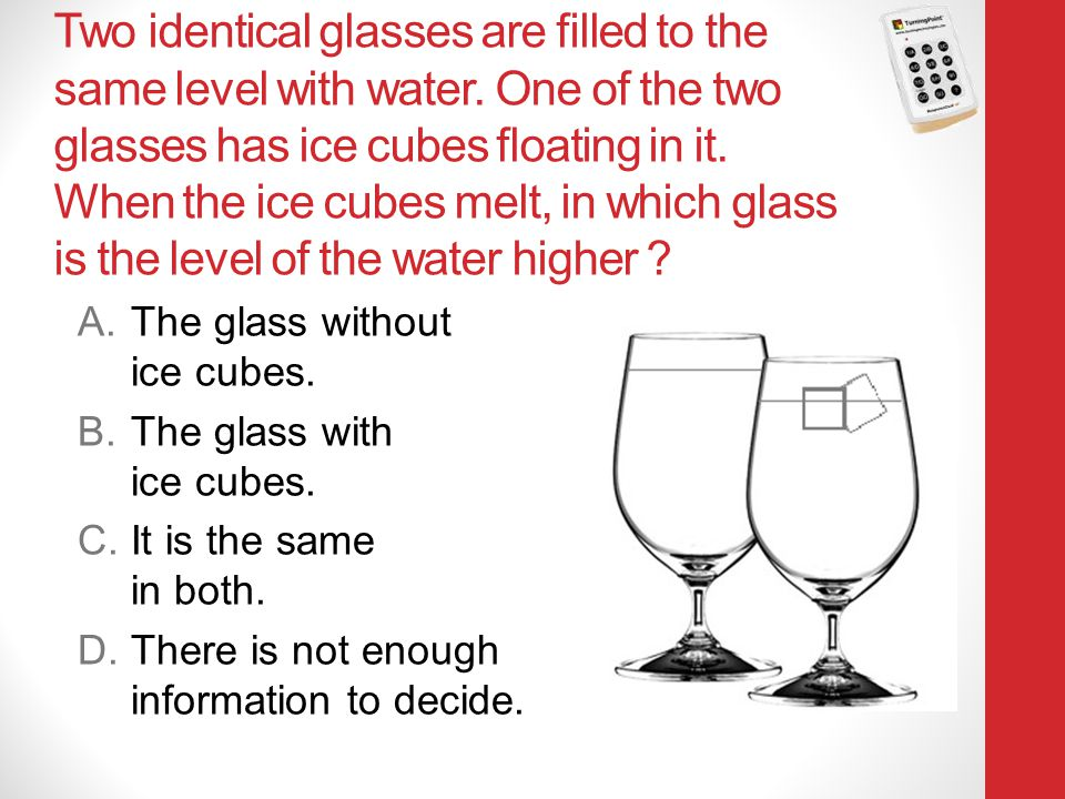 Two identical glasses are filled to the same level with water. One of the two glasses has ice cubes floating in it. When the ice cubes melt, in which