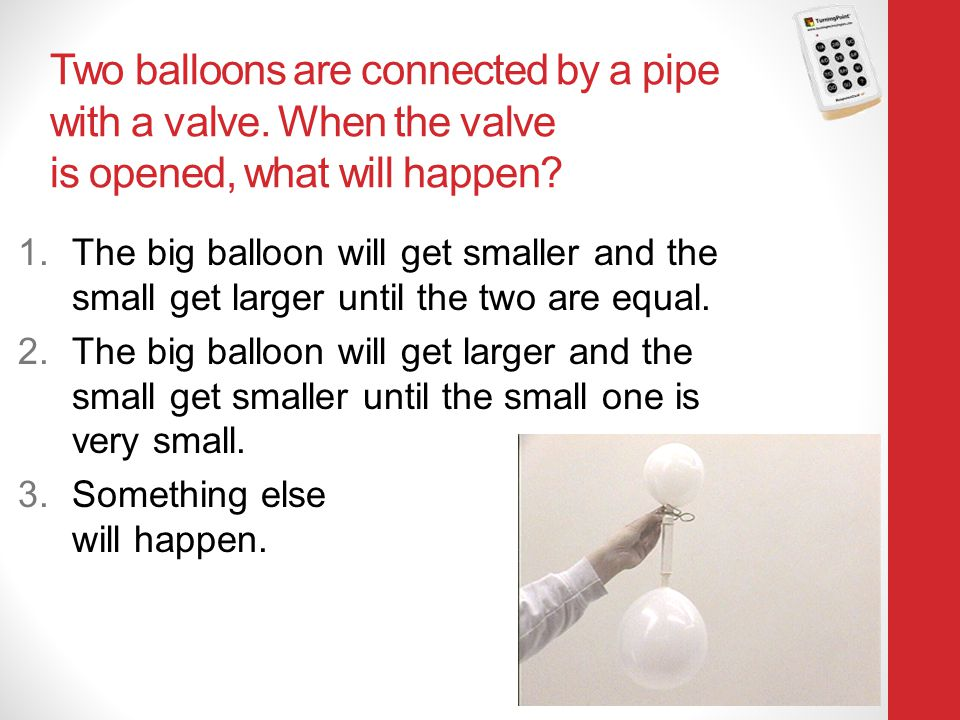 Two balloons are connected by a pipe with a valve. When the valve is opened, what will happen? 1.The big balloon will get smaller and the small get la
