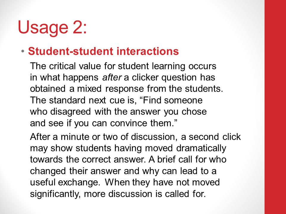 Usage 2: Student-student interactions The critical value for student learning occurs in what happens after a clicker question has obtained a mixed res