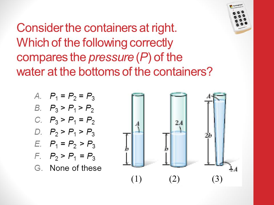 Consider the containers at right. Which of the following correctly compares the pressure (P) of the water at the bottoms of the containers? A.P 1 = P