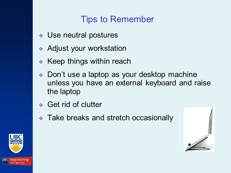 Tips to Remember  Use neutral postures  Adjust your workstation  Keep things within reach  Don't use a laptop as your desktop machine unless you have an external keyboard and raise the laptop  Get rid of clutter  Take breaks and stretch occasionally