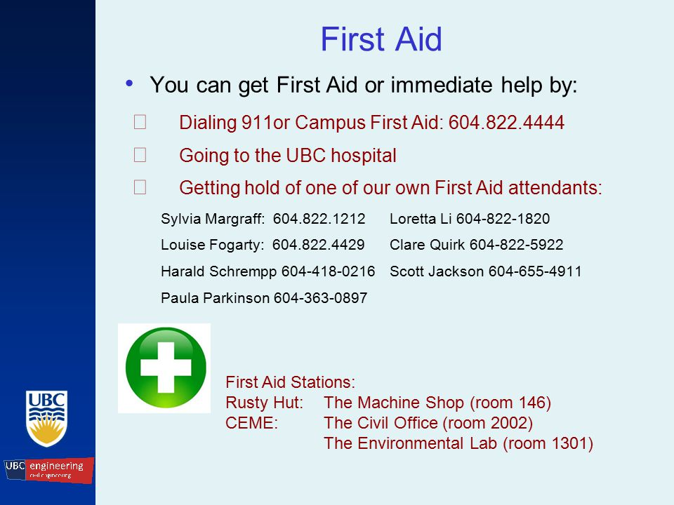 First Aid You can get First Aid or immediate help by: ☞ Dialing 911or Campus First Aid: 604.822.4444 ☞ Going to the UBC hospital ☞ Getting hold of one of our own First Aid attendants: Sylvia Margraff: 604.822.1212Loretta Li 604-822-1820 Louise Fogarty: 604.822.4429Clare Quirk 604-822-5922 Harald Schrempp 604-418-0216Scott Jackson604-655-4911 Paula Parkinson 604-363-0897 First Aid Stations: Rusty Hut:The Machine Shop (room 146) CEME:The Civil Office (room 2002) The Environmental Lab (room 1301)