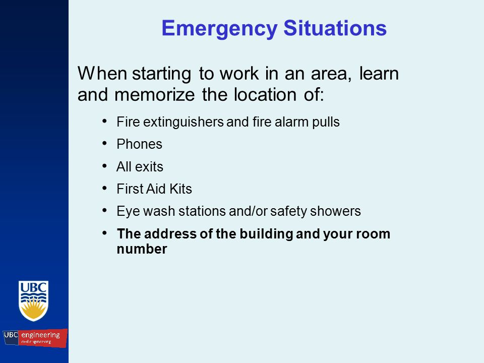 Emergency Situations When starting to work in an area, learn and memorize the location of: Fire extinguishers and fire alarm pulls Phones All exits First Aid Kits Eye wash stations and/or safety showers The address of the building and your room number