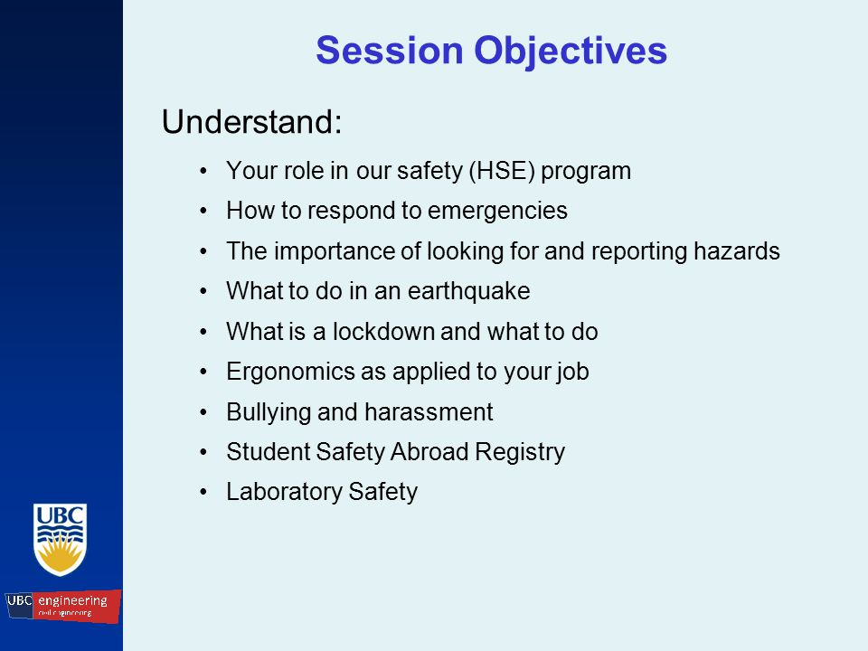Session Objectives Understand: Your role in our safety (HSE) program How to respond to emergencies The importance of looking for and reporting hazards What to do in an earthquake What is a lockdown and what to do Ergonomics as applied to your job Bullying and harassment Student Safety Abroad Registry Laboratory Safety