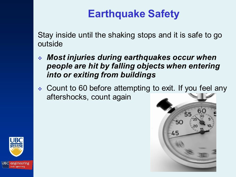 Earthquake Safety Stay inside until the shaking stops and it is safe to go outside  Most injuries during earthquakes occur when people are hit by falling objects when entering into or exiting from buildings  Count to 60 before attempting to exit.