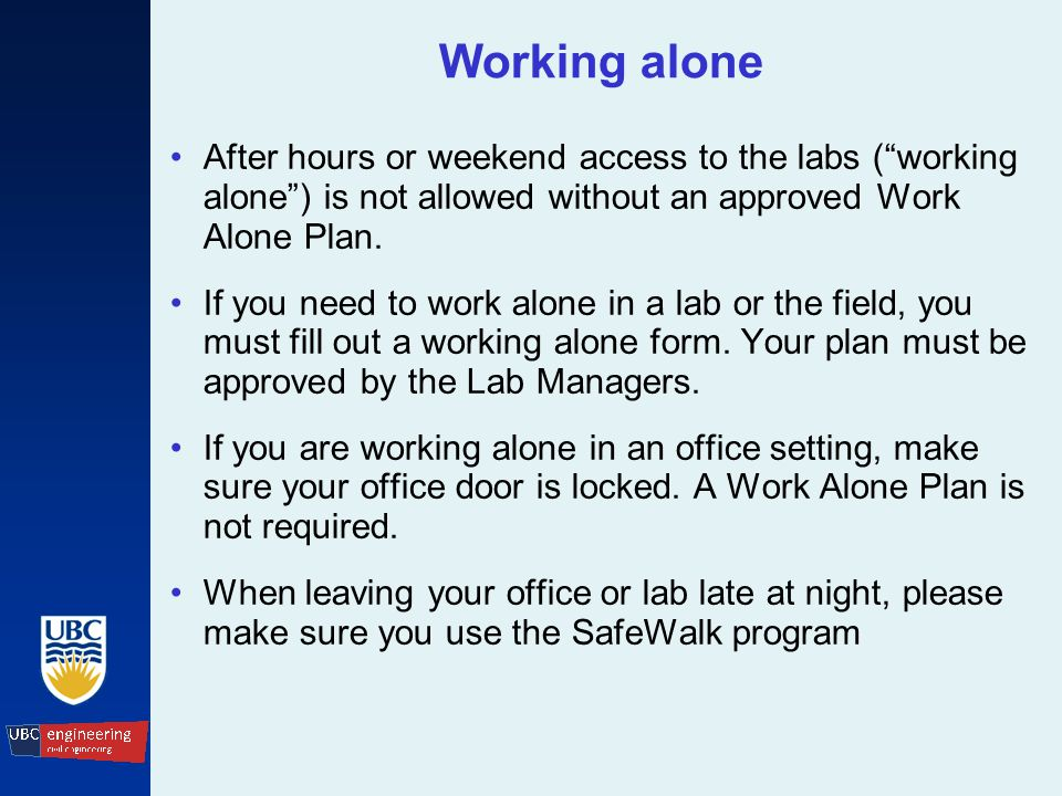 Working alone After hours or weekend access to the labs ( working alone ) is not allowed without an approved Work Alone Plan.