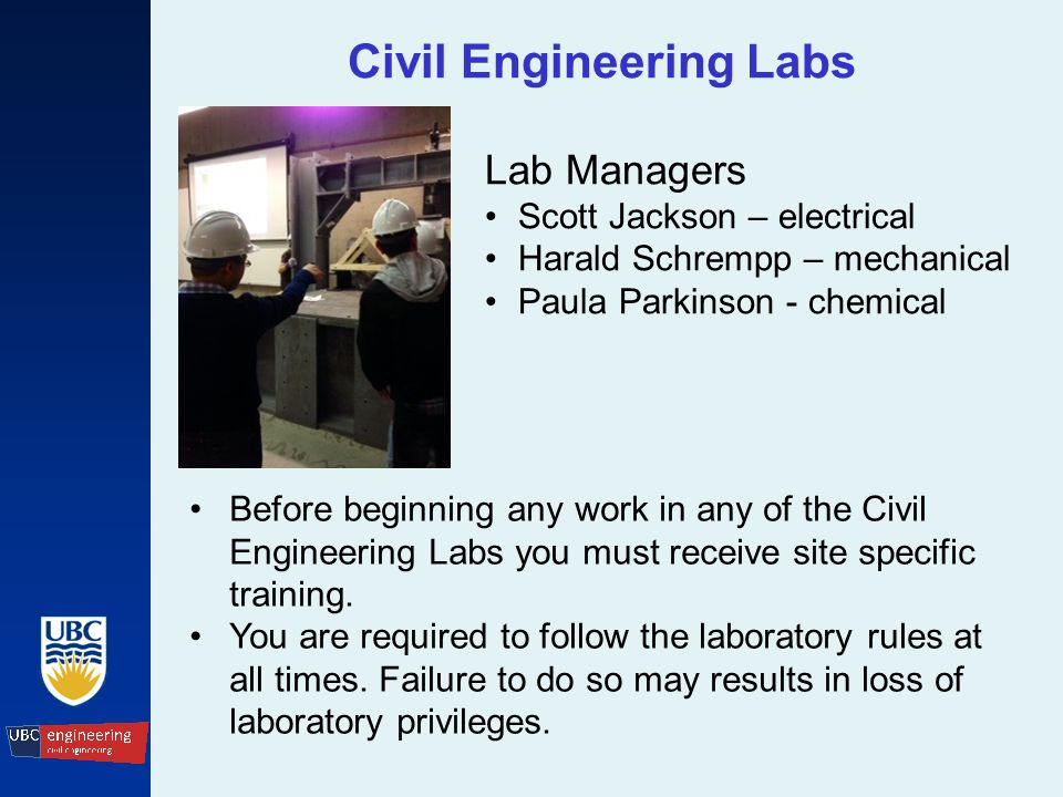 Civil Engineering Labs Lab Managers Scott Jackson – electrical Harald Schrempp – mechanical Paula Parkinson - chemical Before beginning any work in any of the Civil Engineering Labs you must receive site specific training.