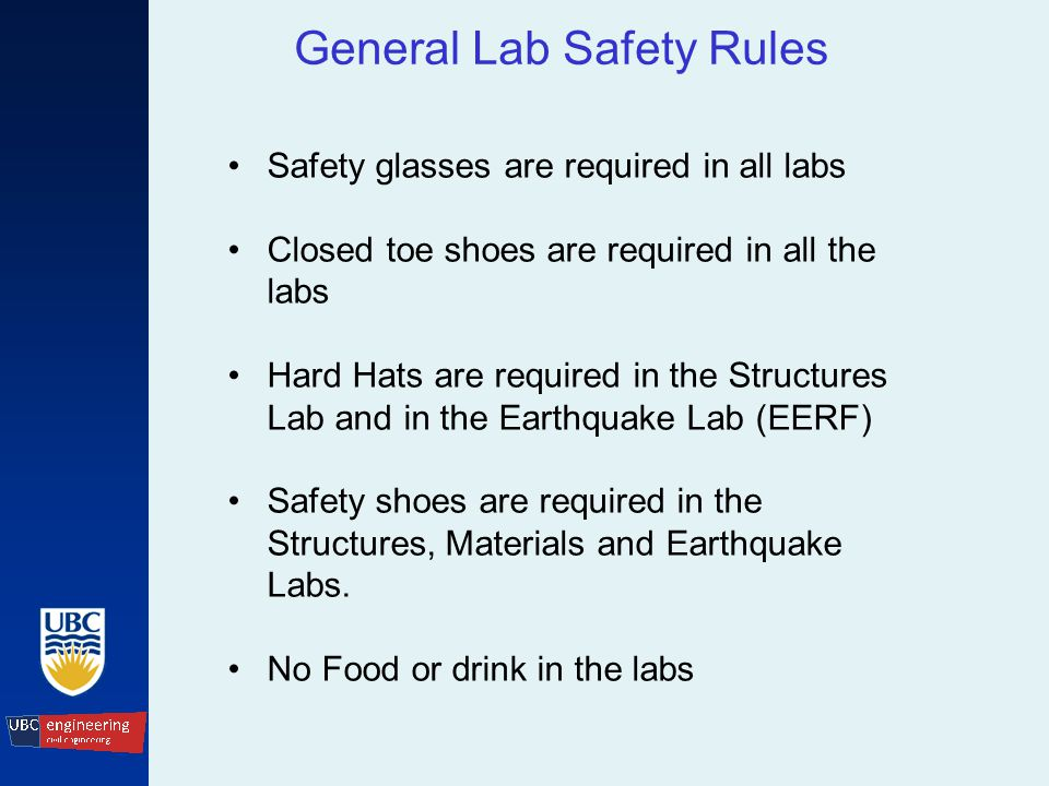 General Lab Safety Rules Safety glasses are required in all labs Closed toe shoes are required in all the labs Hard Hats are required in the Structures Lab and in the Earthquake Lab (EERF) Safety shoes are required in the Structures, Materials and Earthquake Labs.
