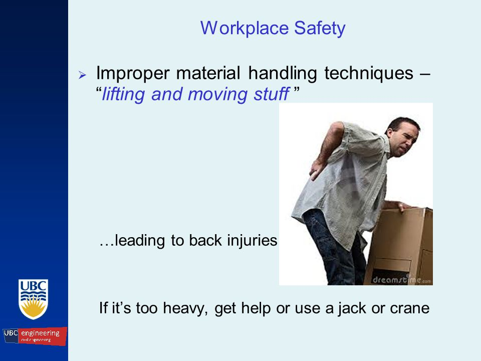 Workplace Safety  Improper material handling techniques – lifting and moving stuff …leading to back injuries If it's too heavy, get help or use a jack or crane